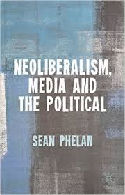 Neoliberalism, Media and the Political, by Sean Phelan
